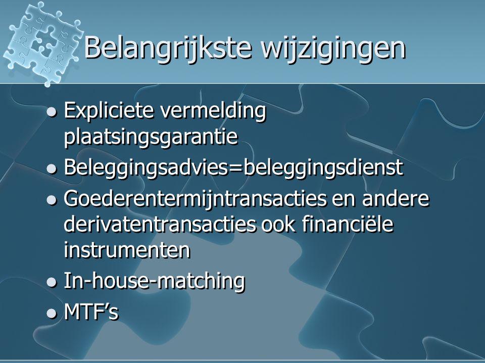 Belangrijkste wijzigingen Expliciete vermelding plaatsingsgarantie Beleggingsadvies=beleggingsdienst Goederentermijntransacties en andere derivatentransacties ook financiële instrumenten In-house-matching MTF's Expliciete vermelding plaatsingsgarantie Beleggingsadvies=beleggingsdienst Goederentermijntransacties en andere derivatentransacties ook financiële instrumenten In-house-matching MTF's