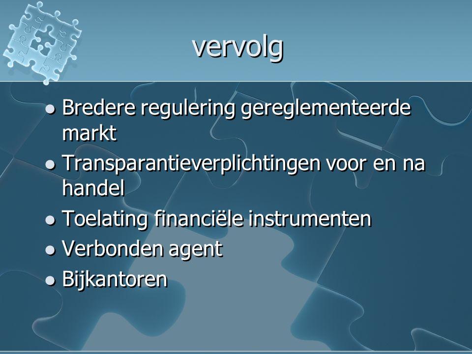 vervolg Bredere regulering gereglementeerde markt Transparantieverplichtingen voor en na handel Toelating financiële instrumenten Verbonden agent Bijk