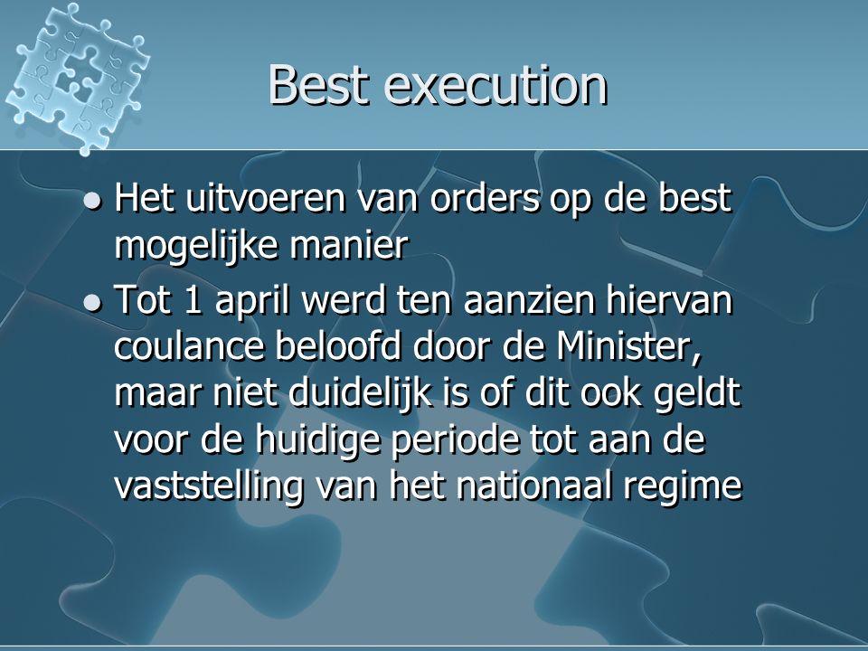 Best execution Het uitvoeren van orders op de best mogelijke manier Tot 1 april werd ten aanzien hiervan coulance beloofd door de Minister, maar niet