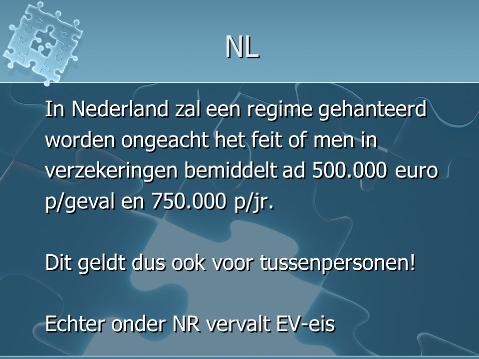 NL In Nederland zal een regime gehanteerd worden ongeacht het feit of men in verzekeringen bemiddelt ad 500.000 euro p/geval en 750.000 p/jr. Dit geld
