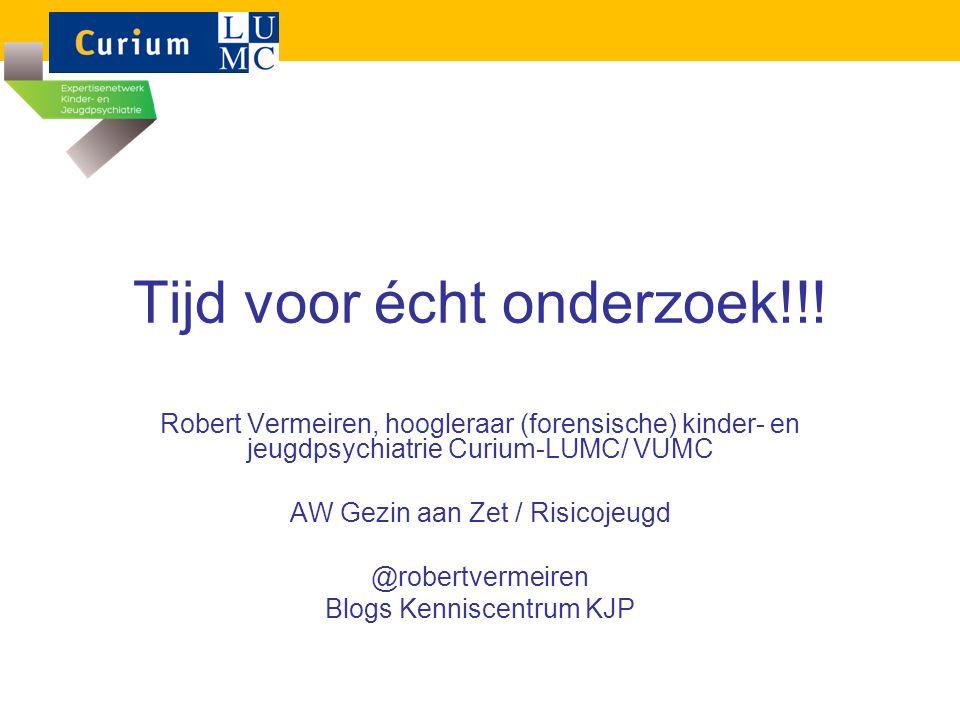 Tijd voor écht onderzoek!!! Robert Vermeiren, hoogleraar (forensische) kinder- en jeugdpsychiatrie Curium-LUMC/ VUMC AW Gezin aan Zet / Risicojeugd @r
