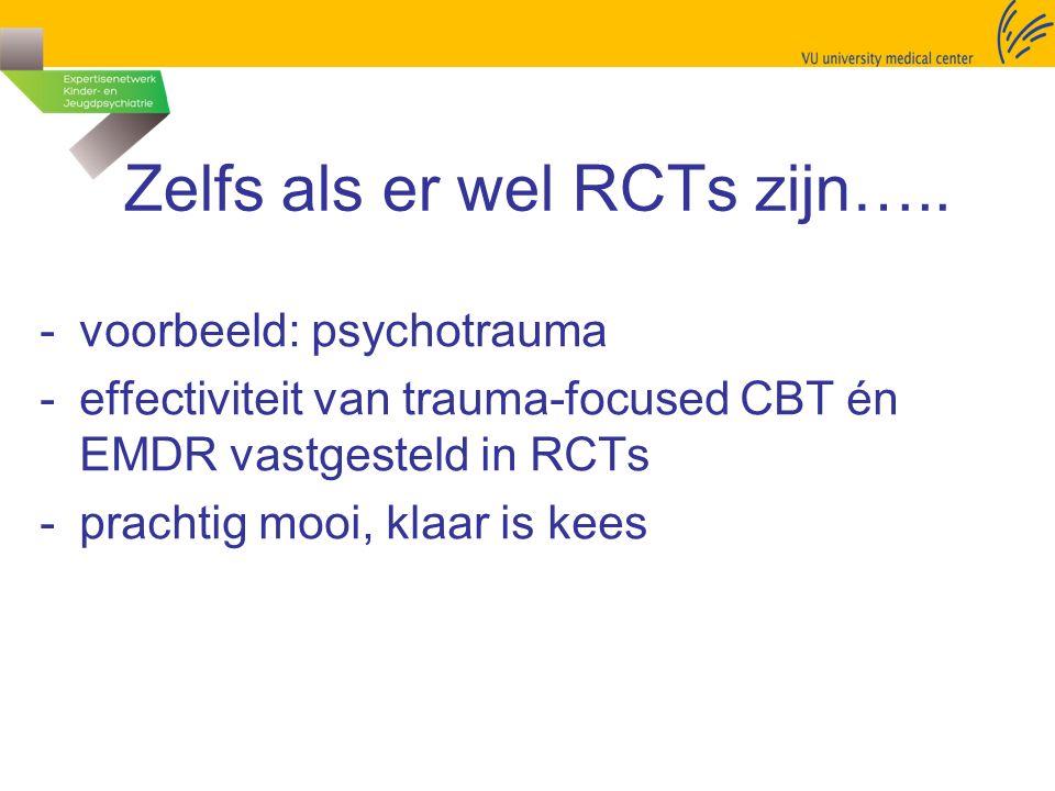 Zelfs als er wel RCTs zijn….. -voorbeeld: psychotrauma -effectiviteit van trauma-focused CBT én EMDR vastgesteld in RCTs -prachtig mooi, klaar is kees