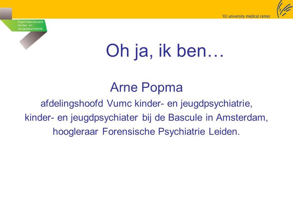 Oh ja, ik ben… Arne Popma afdelingshoofd Vumc kinder- en jeugdpsychiatrie, kinder- en jeugdpsychiater bij de Bascule in Amsterdam, hoogleraar Forensische Psychiatrie Leiden.