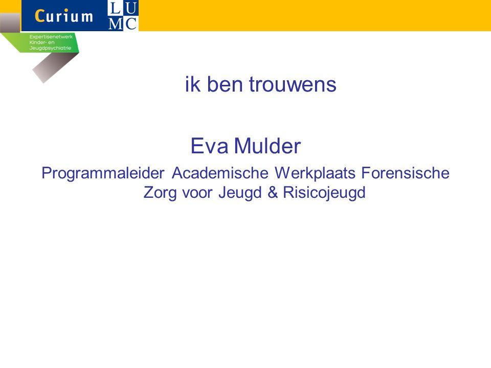 ik ben trouwens Eva Mulder Programmaleider Academische Werkplaats Forensische Zorg voor Jeugd & Risicojeugd