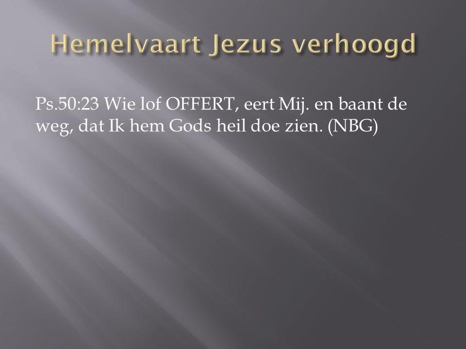 Ps.50:23 Wie lof OFFERT, eert Mij. en baant de weg, dat Ik hem Gods heil doe zien. (NBG)