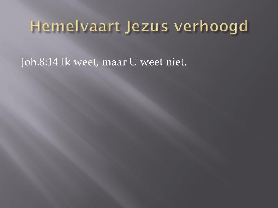 Joh.8:14 Ik weet, maar U weet niet.