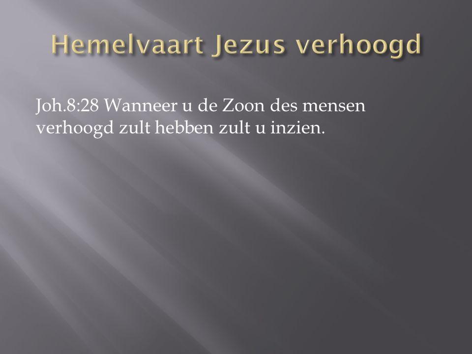 Joh.8:28 Wanneer u de Zoon des mensen verhoogd zult hebben zult u inzien.