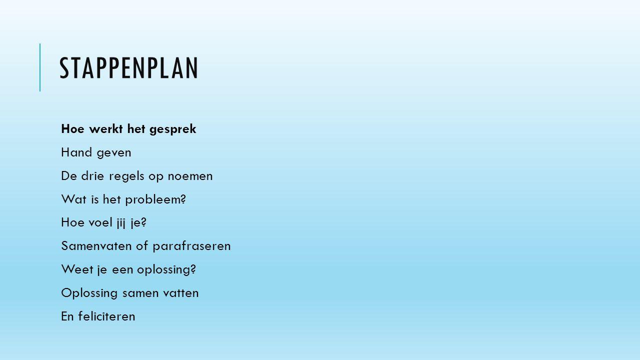 STAPPENPLAN Hoe werkt het gesprek Hand geven De drie regels op noemen Wat is het probleem? Hoe voel jij je? Samenvaten of parafraseren Weet je een opl