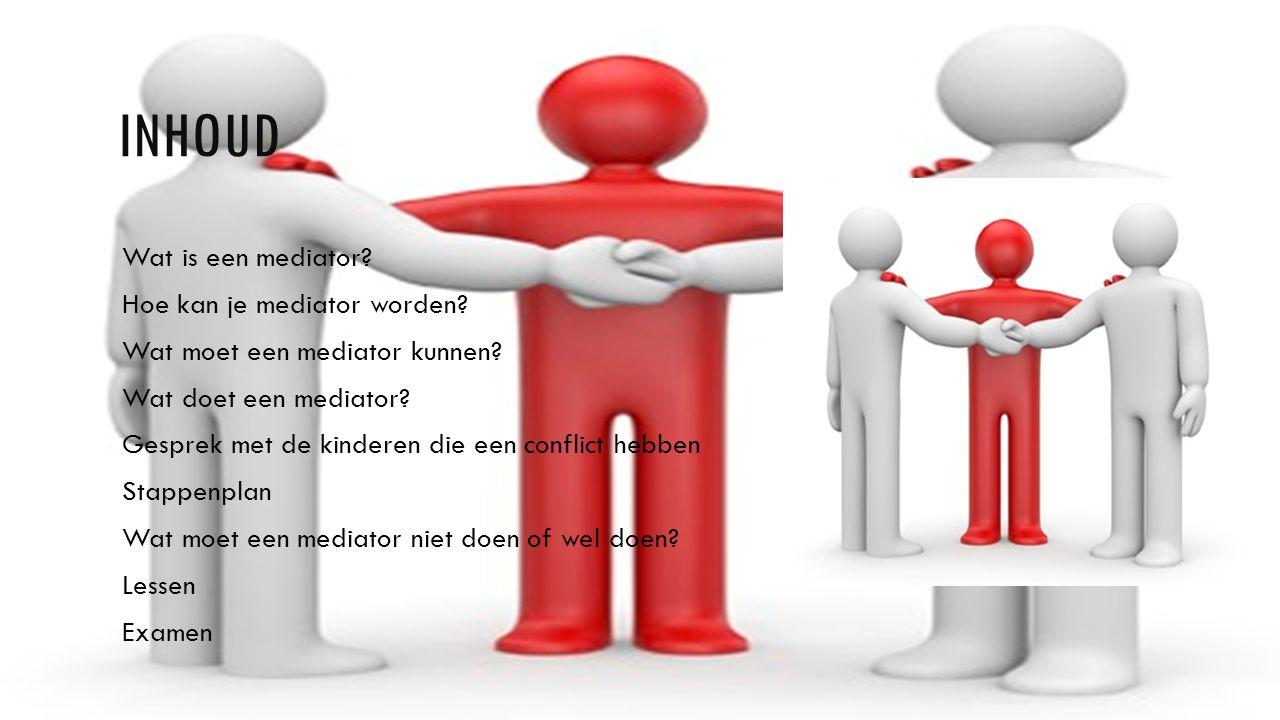 INHOUD Wat is een mediator? Hoe kan je mediator worden? Wat moet een mediator kunnen? Wat doet een mediator? Gesprek met de kinderen die een conflict