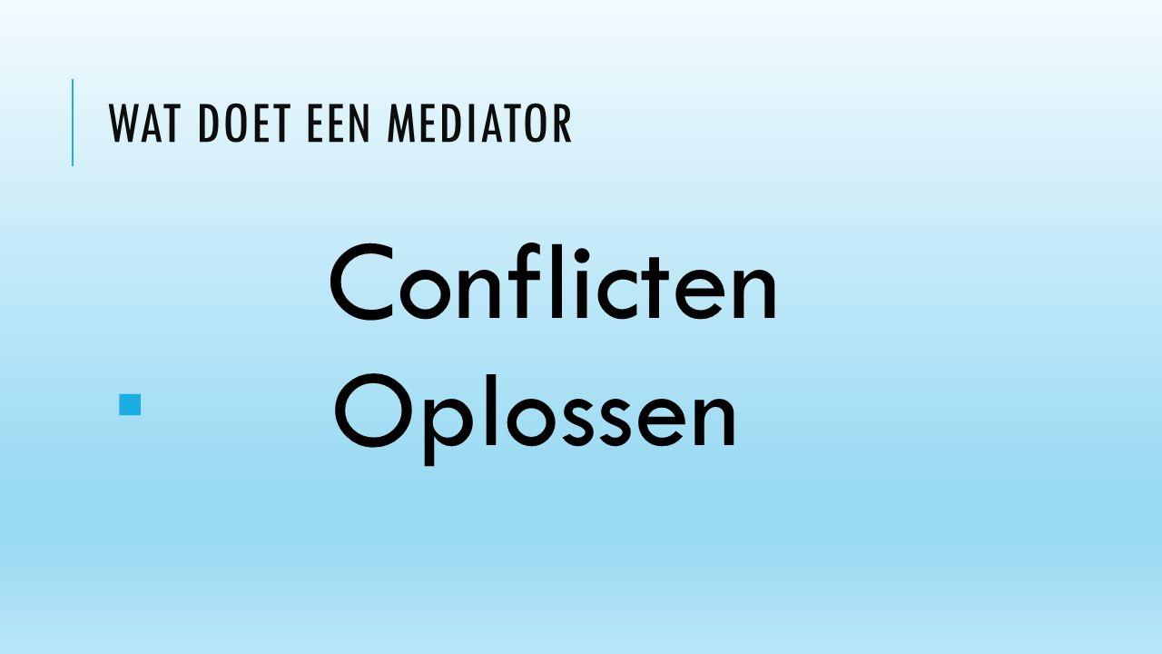 WAT DOET EEN MEDIATOR Conflicten  Oplossen