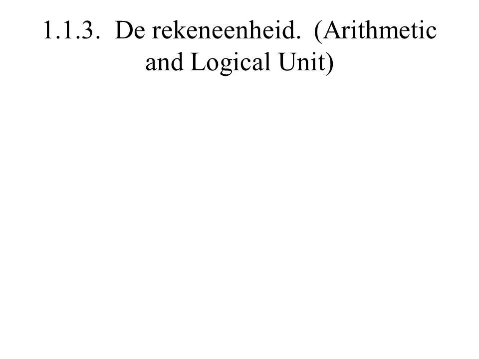 1.1.3. De rekeneenheid. (Arithmetic and Logical Unit)
