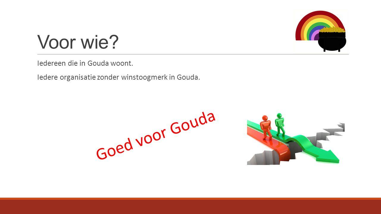 Voor wie. Iedereen die in Gouda woont. Iedere organisatie zonder winstoogmerk in Gouda.