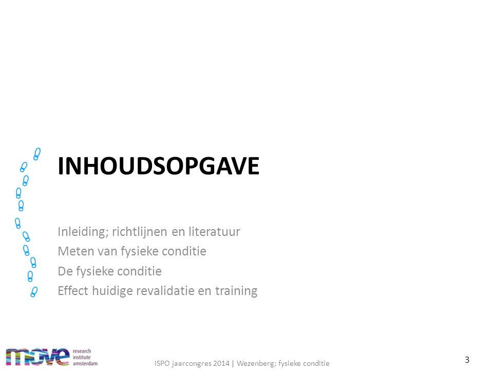 ISPO jaarcongres 2014 | Wezenberg; fysieke conditie INHOUDSOPGAVE Inleiding; richtlijnen en literatuur Meten van fysieke conditie De fysieke conditie Effect huidige revalidatie en training 3