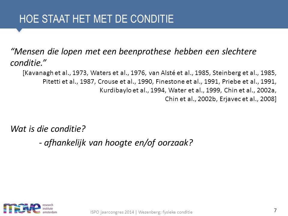ISPO jaarcongres 2014 | Wezenberg; fysieke conditie HOE STAAT HET MET DE CONDITIE Mensen die lopen met een beenprothese hebben een slechtere conditie. [Kavanagh et al., 1973, Waters et al., 1976, van Alsté et al., 1985, Steinberg et al., 1985, Pitetti et al., 1987, Crouse et al., 1990, Finestone et al., 1991, Priebe et al., 1991, Kurdibaylo et al., 1994, Water et al., 1999, Chin et al., 2002a, Chin et al., 2002b, Erjavec et al., 2008] Wat is die conditie.
