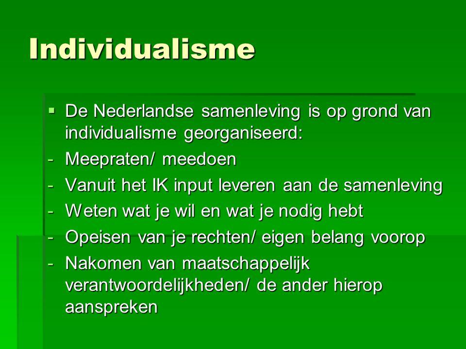 Individualisme  De Nederlandse samenleving is op grond van individualisme georganiseerd: -Meepraten/ meedoen -Vanuit het IK input leveren aan de samenleving -Weten wat je wil en wat je nodig hebt -Opeisen van je rechten/ eigen belang voorop -Nakomen van maatschappelijk verantwoordelijkheden/ de ander hierop aanspreken