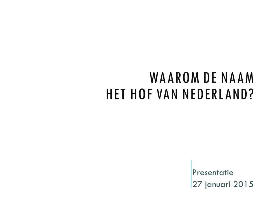 WAAROM DE NAAM HET HOF VAN NEDERLAND? Presentatie 27 januari 2015