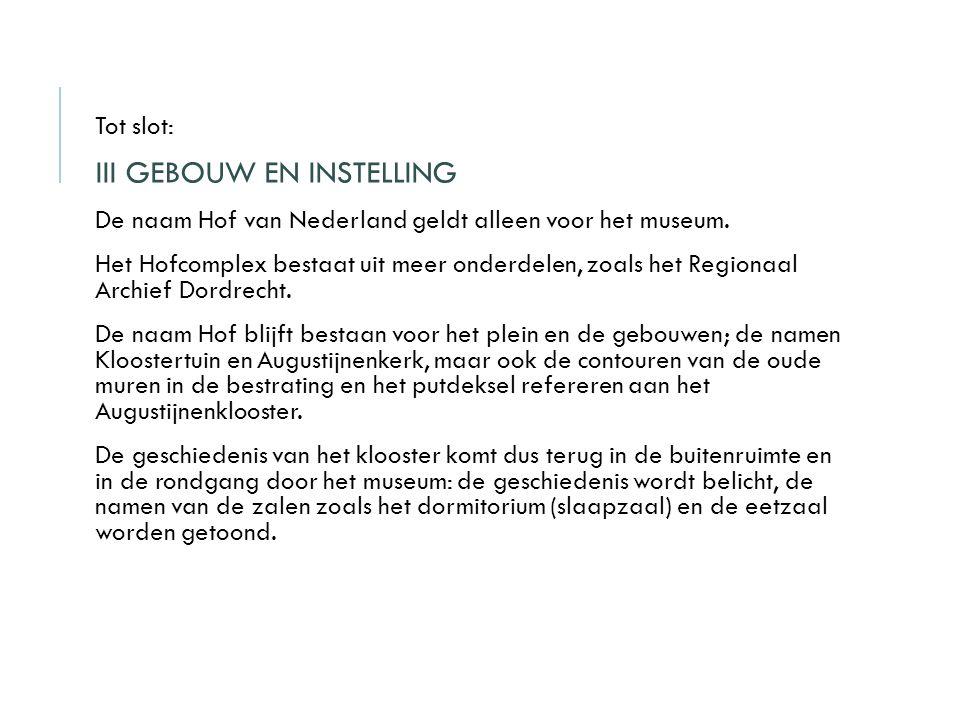 Tot slot: III GEBOUW EN INSTELLING De naam Hof van Nederland geldt alleen voor het museum. Het Hofcomplex bestaat uit meer onderdelen, zoals het Regio