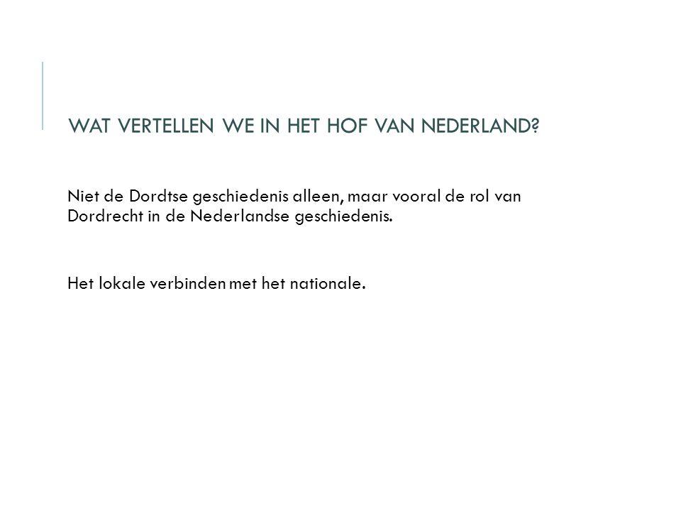 WAT VERTELLEN WE IN HET HOF VAN NEDERLAND? Niet de Dordtse geschiedenis alleen, maar vooral de rol van Dordrecht in de Nederlandse geschiedenis. Het l
