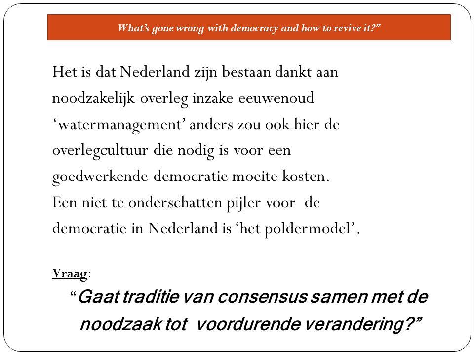 What's gone wrong with democracy and how to revive it Het is dat Nederland zijn bestaan dankt aan noodzakelijk overleg inzake eeuwenoud 'watermanagement' anders zou ook hier de overlegcultuur die nodig is voor een goedwerkende democratie moeite kosten.
