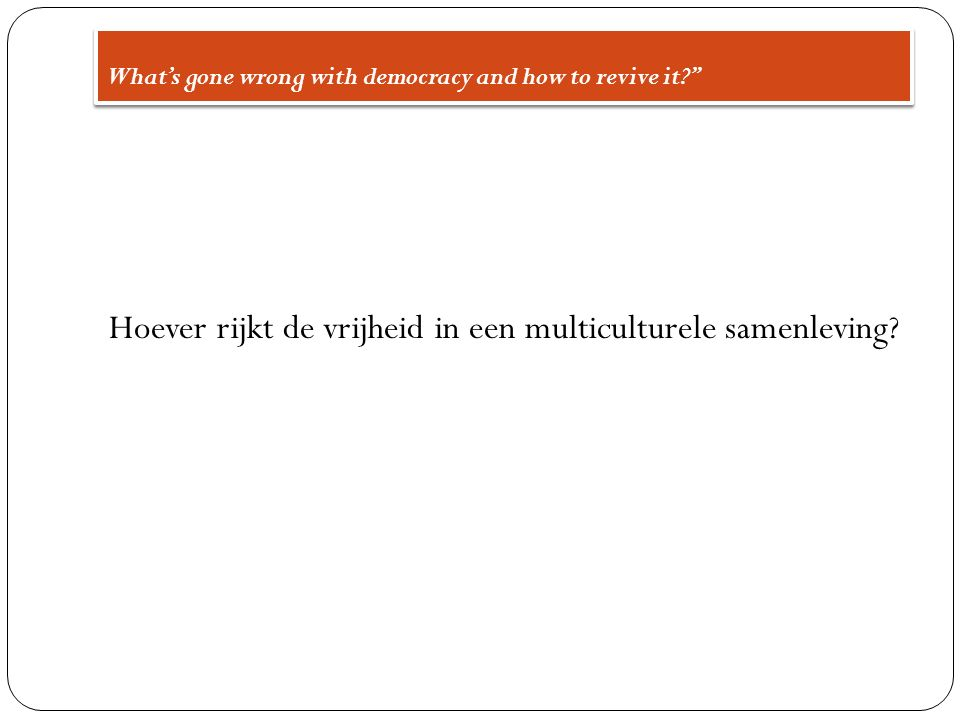 What's gone wrong with democracy and how to revive it? Hoever rijkt de vrijheid in een multiculturele samenleving?