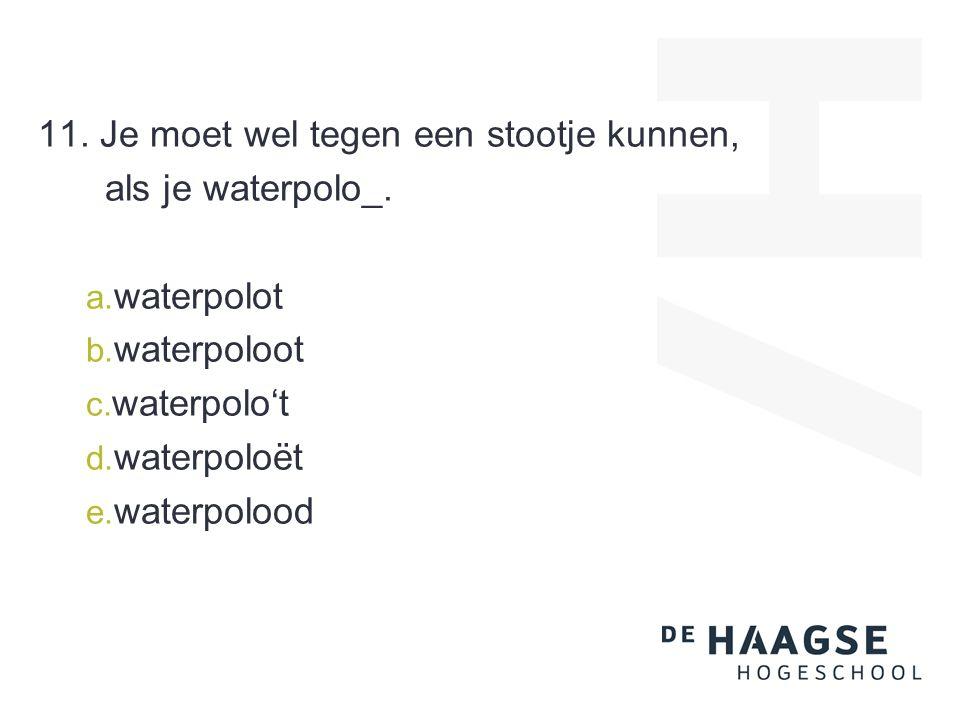 11. Je moet wel tegen een stootje kunnen, als je waterpolo_. a. waterpolot b. waterpoloot c. waterpolo't d. waterpoloët e. waterpolood