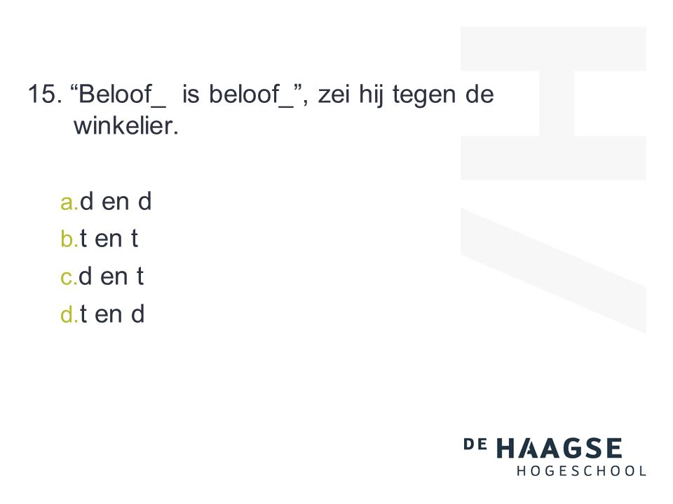 15. Beloof_ is beloof_ , zei hij tegen de winkelier. a. d en d b. t en t c. d en t d. t en d