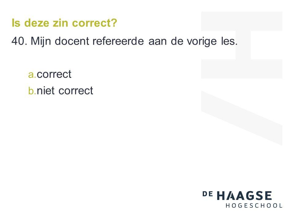 Is deze zin correct? 40. Mijn docent refereerde aan de vorige les. a. correct b. niet correct