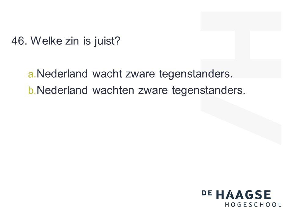 46. Welke zin is juist? a. Nederland wacht zware tegenstanders. b. Nederland wachten zware tegenstanders.