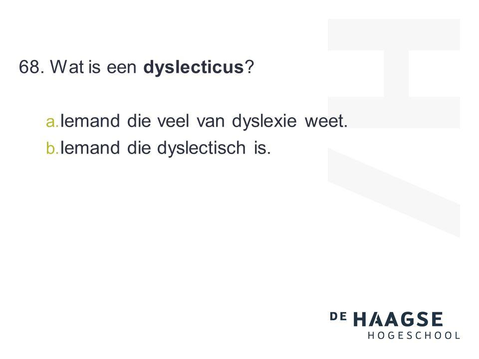 68. Wat is een dyslecticus? a. Iemand die veel van dyslexie weet. b. Iemand die dyslectisch is.