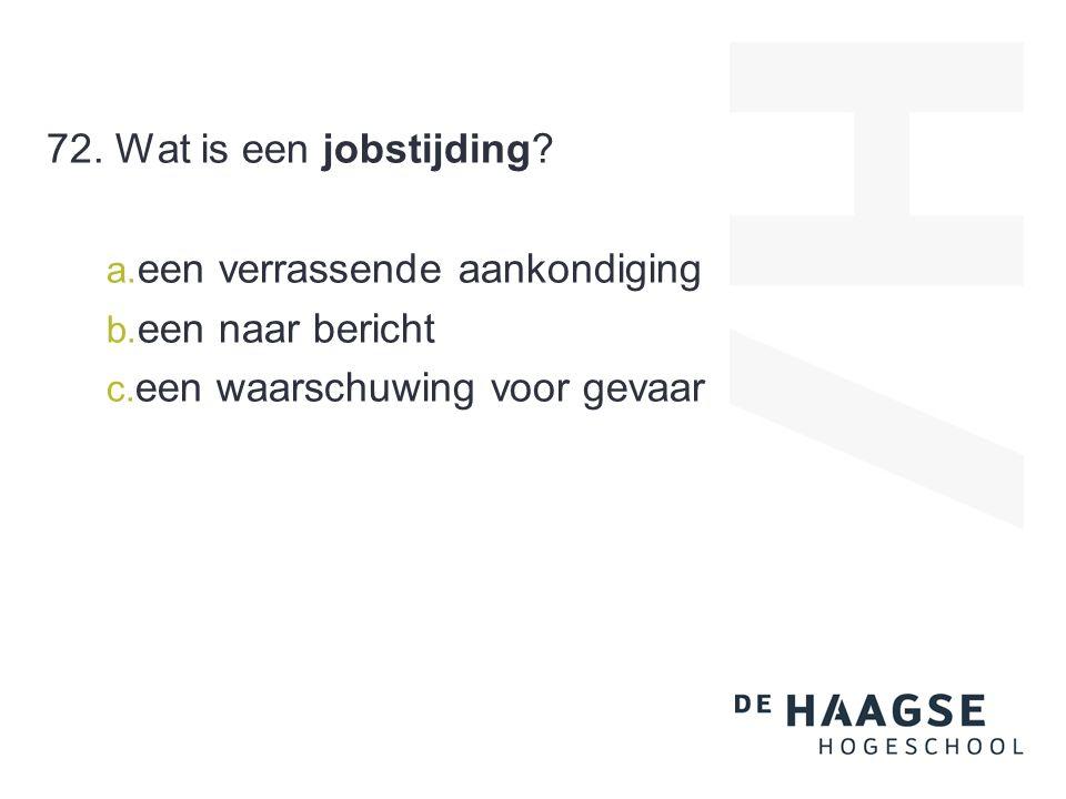 72. Wat is een jobstijding? a. een verrassende aankondiging b. een naar bericht c. een waarschuwing voor gevaar