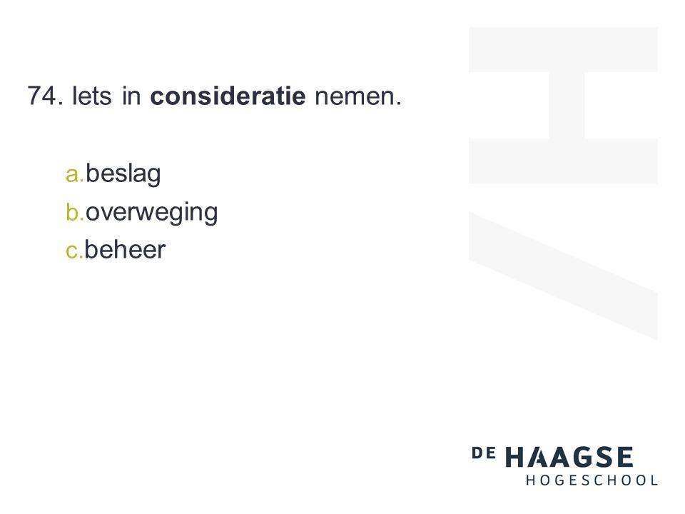 74. Iets in consideratie nemen. a. beslag b. overweging c. beheer