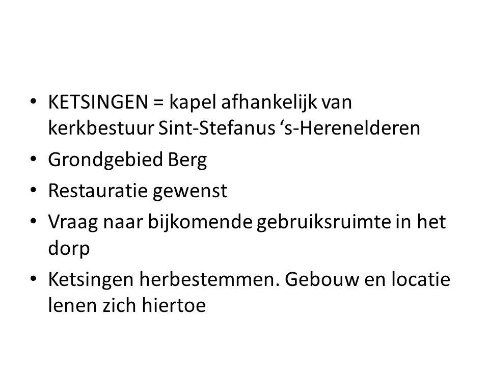 KETSINGEN = kapel afhankelijk van kerkbestuur Sint-Stefanus 's-Herenelderen Grondgebied Berg Restauratie gewenst Vraag naar bijkomende gebruiksruimte in het dorp Ketsingen herbestemmen.