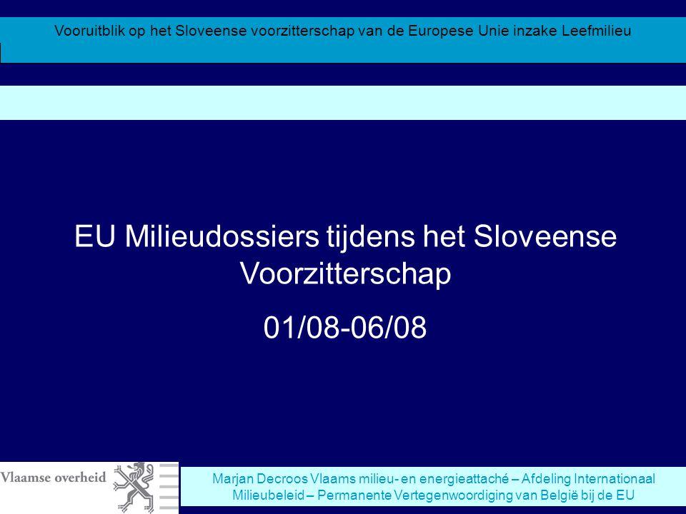 Vooruitblik op het Sloveense voorzitterschap van de Europese Unie inzake Leefmilieu Marjan Decroos Vlaams milieu- en energieattaché – Afdeling Internationaal Milieubeleid – Permanente Vertegenwoordiging van België bij de EU EU Milieudossiers tijdens het Sloveense Voorzitterschap 01/08-06/08