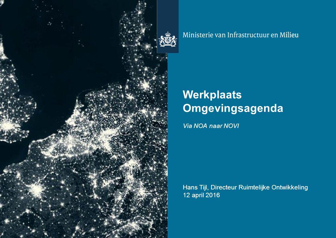 Werkplaats Omgevingsagenda Via NOA naar NOVI Hans Tijl, Directeur Ruimtelijke Ontwikkeling 12 april 2016
