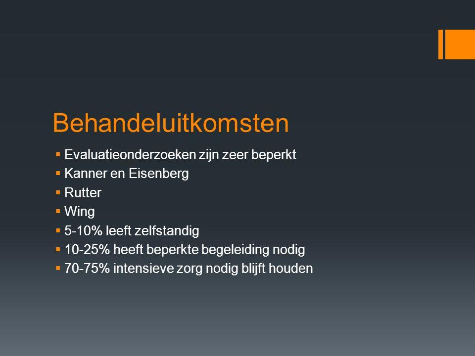 Behandeluitkomsten  Evaluatieonderzoeken zijn zeer beperkt  Kanner en Eisenberg  Rutter  Wing  5-10% leeft zelfstandig  10-25% heeft beperkte begeleiding nodig  70-75% intensieve zorg nodig blijft houden