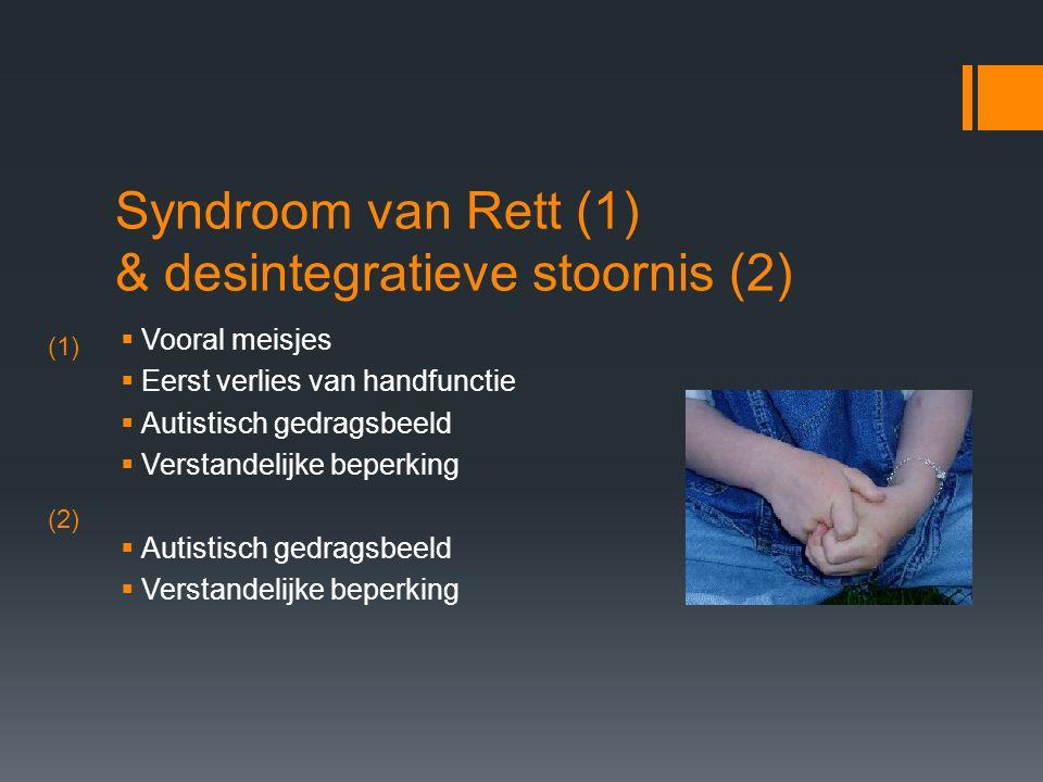 Syndroom van Rett (1) & desintegratieve stoornis (2)  Vooral meisjes  Eerst verlies van handfunctie  Autistisch gedragsbeeld  Verstandelijke beperking  Autistisch gedragsbeeld  Verstandelijke beperking (1) (2)