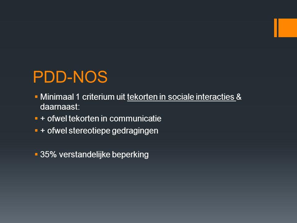 PDD-NOS  Minimaal 1 criterium uit tekorten in sociale interacties & daarnaast:  + ofwel tekorten in communicatie  + ofwel stereotiepe gedragingen  35% verstandelijke beperking