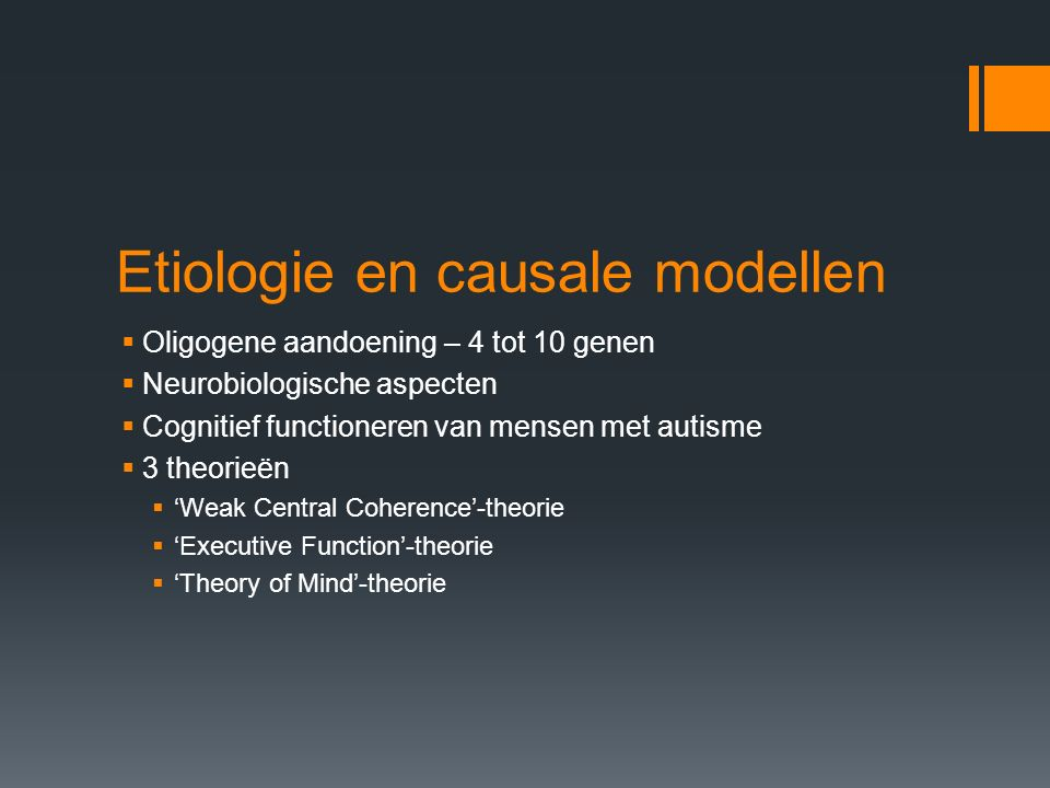 Etiologie en causale modellen  Oligogene aandoening – 4 tot 10 genen  Neurobiologische aspecten  Cognitief functioneren van mensen met autisme  3 theorieën  'Weak Central Coherence'-theorie  'Executive Function'-theorie  'Theory of Mind'-theorie
