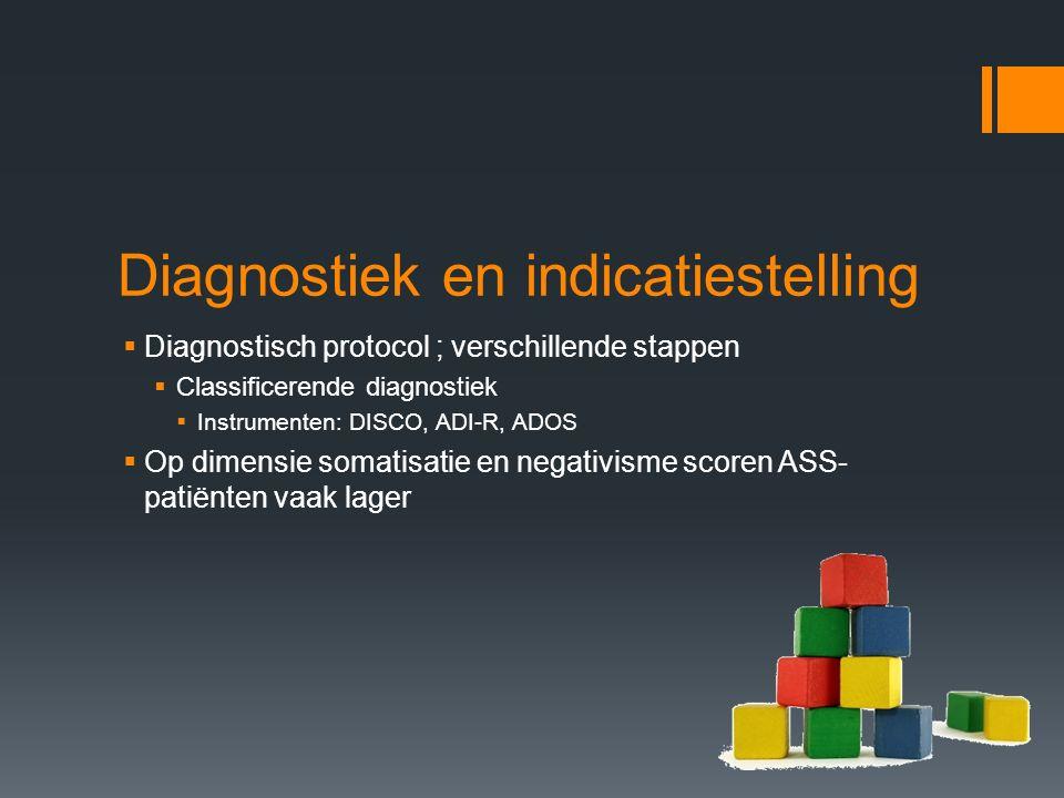 Diagnostiek en indicatiestelling  Diagnostisch protocol ; verschillende stappen  Classificerende diagnostiek  Instrumenten: DISCO, ADI-R, ADOS  Op dimensie somatisatie en negativisme scoren ASS- patiënten vaak lager
