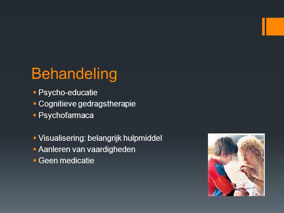 Behandeling  Psycho-educatie  Cognitieve gedragstherapie  Psychofarmaca  Visualisering: belangrijk hulpmiddel  Aanleren van vaardigheden  Geen medicatie