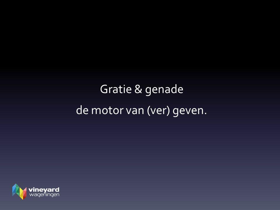 Gratie & genade de motor van (ver) geven.