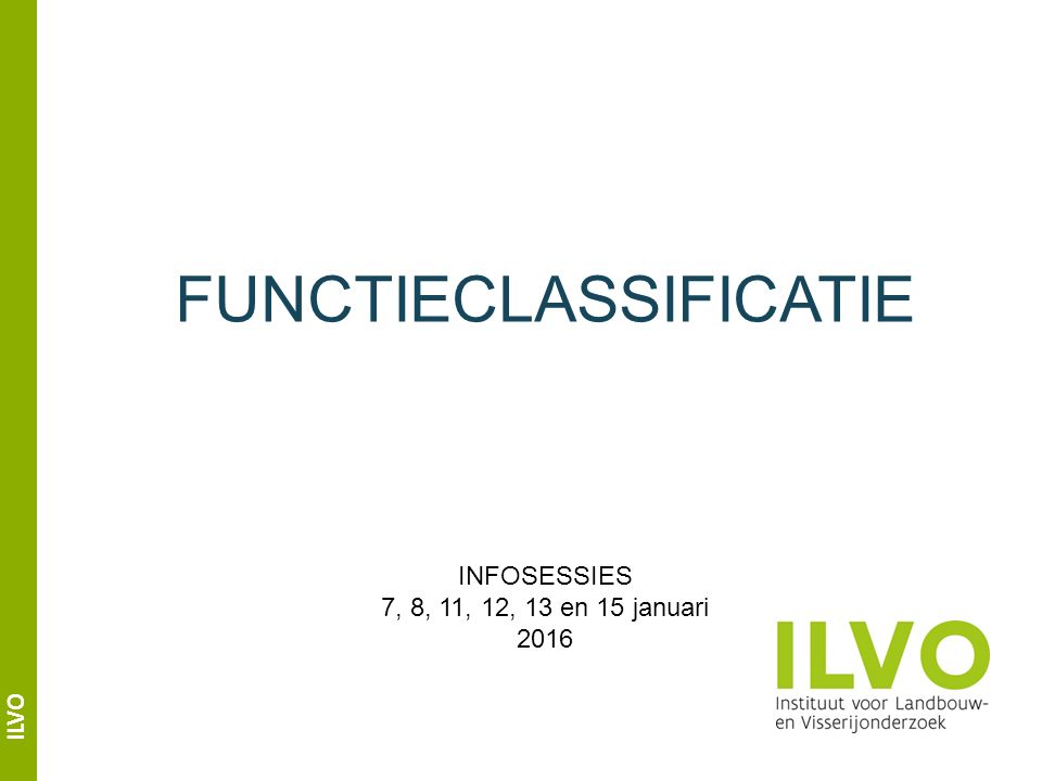 ILVO FUNCTIECLASSIFICATIE INFOSESSIES 7, 8, 11, 12, 13 en 15 januari 2016