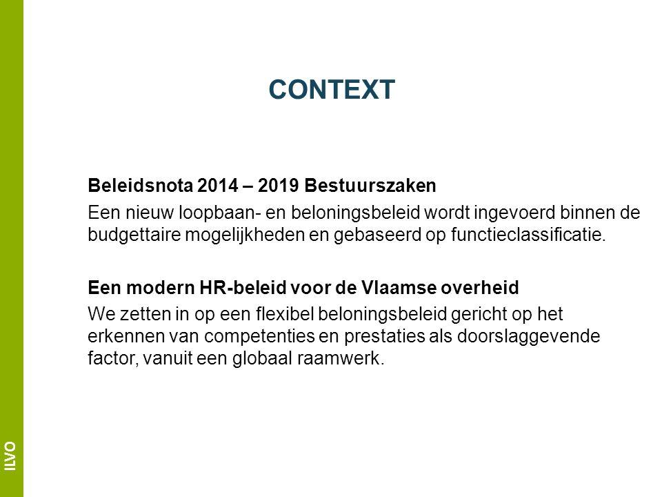 ILVO CONTEXT Beleidsnota 2014 – 2019 Bestuurszaken Een nieuw loopbaan- en beloningsbeleid wordt ingevoerd binnen de budgettaire mogelijkheden en gebaseerd op functieclassificatie.
