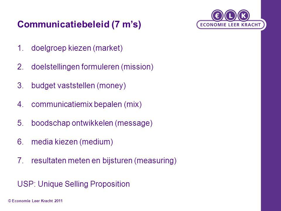 Communicatiebeleid (7 m's) 1.doelgroep kiezen (market) 2.doelstellingen formuleren (mission) 3.budget vaststellen (money) 4.communicatiemix bepalen (mix) 5.boodschap ontwikkelen (message) 6.media kiezen (medium) 7.resultaten meten en bijsturen (measuring) USP: Unique Selling Proposition © Economie Leer Kracht 2011