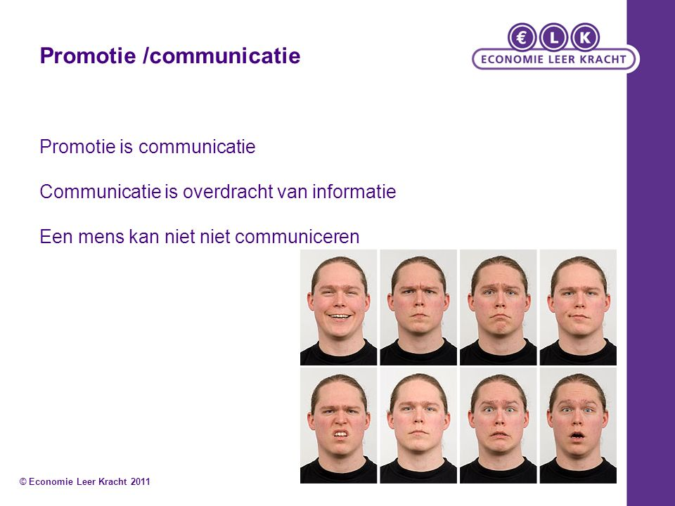 Promotie is communicatie Communicatie is overdracht van informatie Een mens kan niet niet communiceren © Economie Leer Kracht 2011 Promotie /communicatie