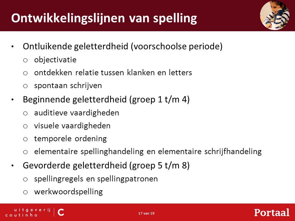 17 van 19 Ontwikkelingslijnen van spelling Ontluikende geletterdheid (voorschoolse periode) o objectivatie o ontdekken relatie tussen klanken en lette