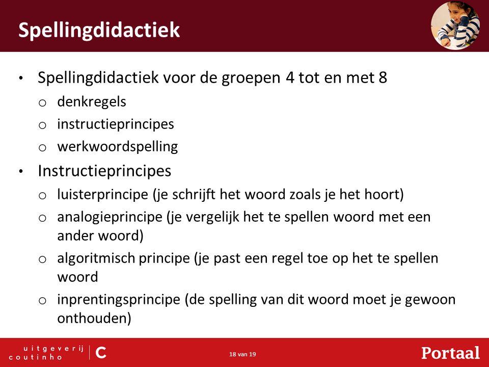 18 van 19 Spellingdidactiek Spellingdidactiek voor de groepen 4 tot en met 8 o denkregels o instructieprincipes o werkwoordspelling Instructieprincipe