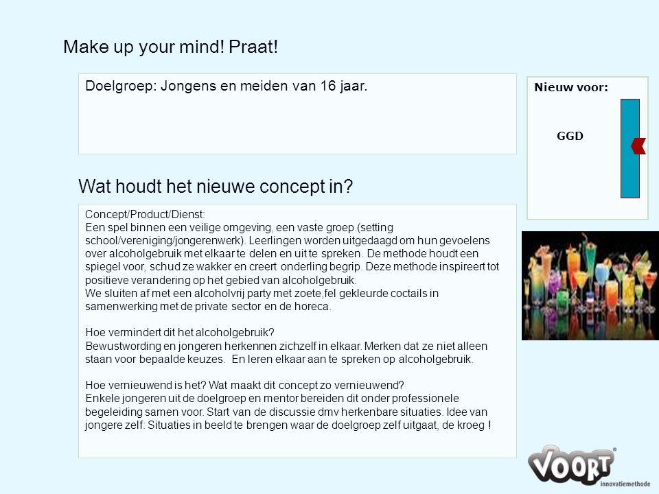 Make up your mind! Praat! Doelgroep: Jongens en meiden van 16 jaar. Concept/Product/Dienst: Een spel binnen een veilige omgeving, een vaste groep.(set