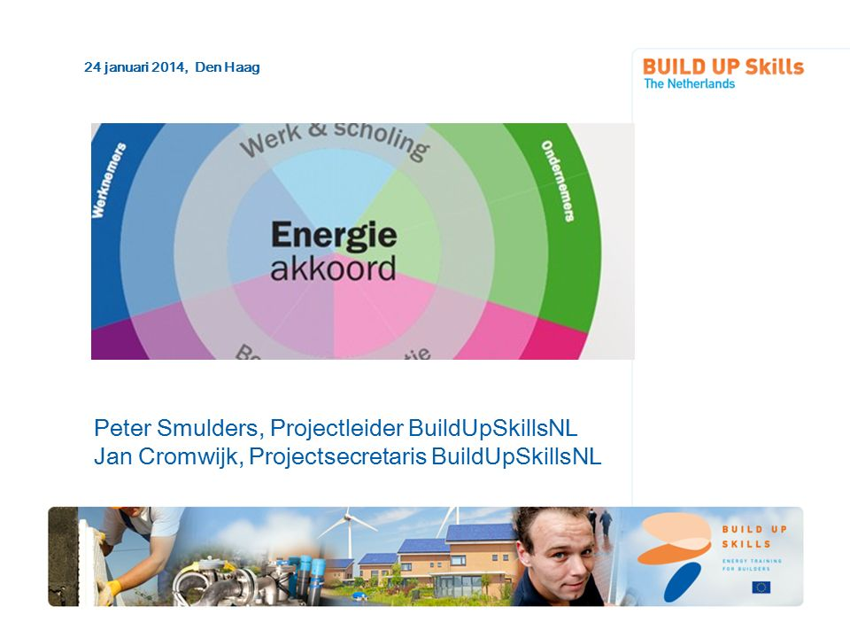 Peter Smulders, Projectleider BuildUpSkillsNL Jan Cromwijk, Projectsecretaris BuildUpSkillsNL 24 januari 2014, Den Haag