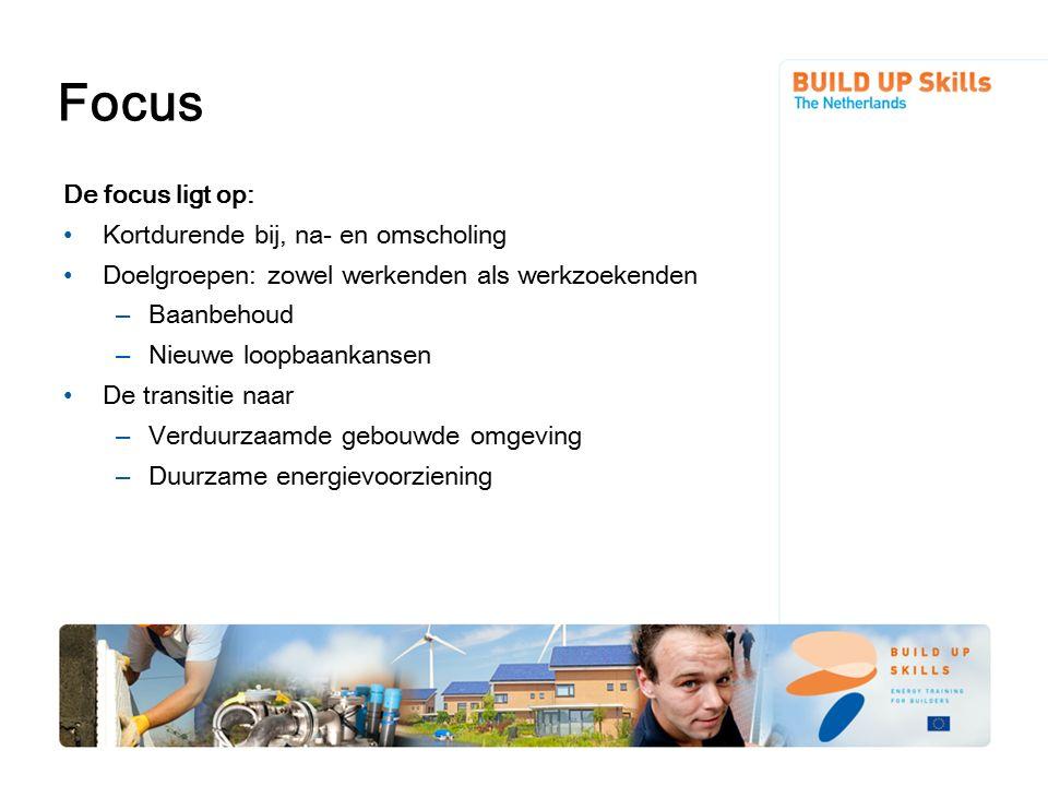Focus De focus ligt op: Kortdurende bij, na- en omscholing Doelgroepen: zowel werkenden als werkzoekenden – Baanbehoud – Nieuwe loopbaankansen De transitie naar – Verduurzaamde gebouwde omgeving – Duurzame energievoorziening